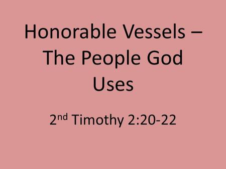 Honorable Vessels – The People God Uses 2 nd Timothy 2:20-22.