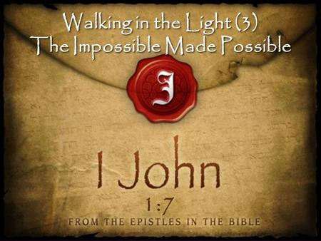 Walking in the Light (3) The Impossible Made Possible Walking in the Light (3) The Impossible Made Possible 1:7.