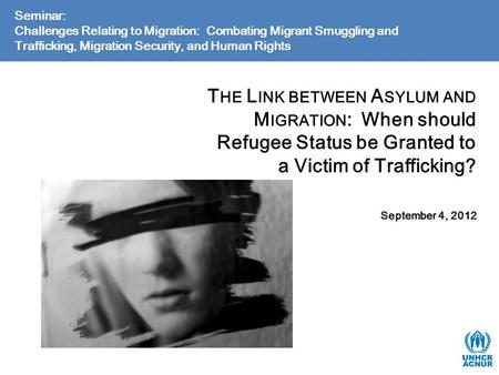 T HE L INK BETWEEN A SYLUM AND M IGRATION : When should Refugee Status be Granted to a Victim of Trafficking? September 4, 2012 Seminar: Challenges Relating.