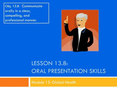 LESSON 13.8: ORAL PRESENTATION SKILLS Module 13: Global Health Obj. 13.8: Communicate orally in a clear, compelling, and professional manner.