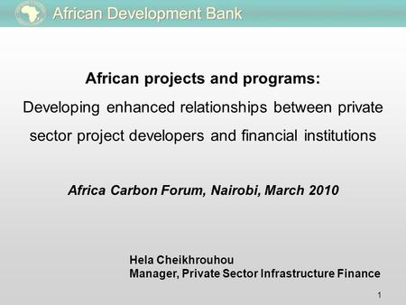 1 Hela Cheikhrouhou Manager, Private Sector Infrastructure Finance Africa Carbon Forum, Nairobi, March 2010 African projects and programs: Developing enhanced.