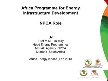 Africa Programme for Energy Infrastructure Development NPCA Role By Prof M.M.Elmissiry Head Energy Programmes NEPAD Agency,NPCA Midrand,South Africa Africa.
