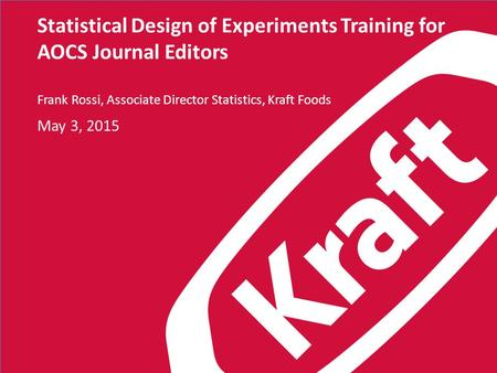 Statistical Design of Experiments Training for AOCS Journal Editors Frank Rossi, Associate Director Statistics, Kraft Foods May 3, 2015.