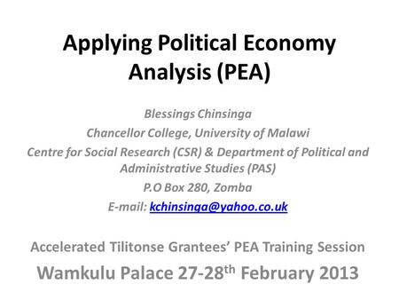Applying Political Economy Analysis (PEA) Blessings Chinsinga Chancellor College, University of Malawi Centre for Social Research (CSR) & Department of.