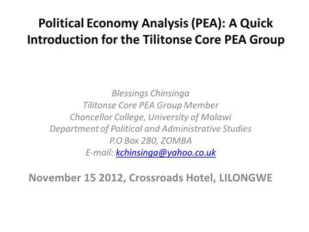 Political Economy Analysis (PEA): A Quick Introduction for the Tilitonse Core PEA Group Blessings Chinsinga Tilitonse Core PEA Group Member Chancellor.