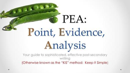 "PEA: Point, Evidence, Analysis PEA: Point, Evidence, Analysis Your guide to sophisticated, effective post-secondary writing (Otherwise known as the ""KIS"""