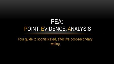 Your guide to sophisticated, effective post-secondary writing PEA: POINT, EVIDENCE, ANALYSIS.