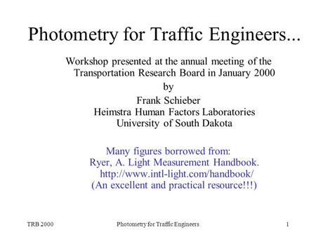 TRB 2000Photometry for Traffic Engineers1 Photometry for Traffic Engineers... Workshop presented at the annual meeting of the Transportation Research Board.
