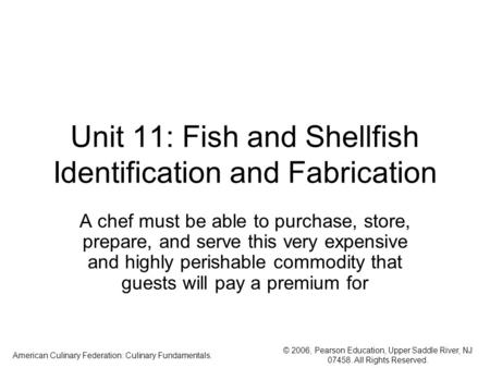 © 2006, Pearson Education, Upper Saddle River, NJ 07458. All Rights Reserved. American Culinary Federation: Culinary Fundamentals. Unit 11: Fish and Shellfish.