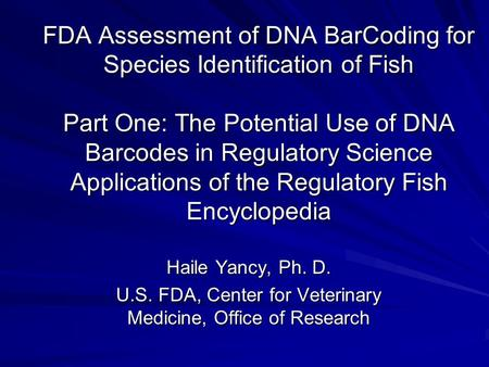 FDA Assessment of DNA BarCoding for Species Identification of Fish Part One: The Potential Use of DNA Barcodes in Regulatory Science Applications of the.