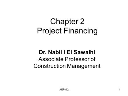 Chapter 2 Project Financing Dr. Nabil I El Sawalhi Associate Professor of Construction Management AEPM 21.
