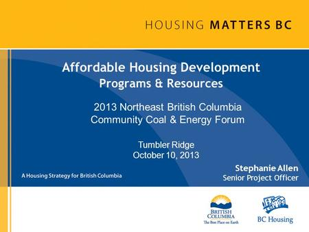 Affordable Housing Development Programs & Resources Stephanie Allen Senior Project Officer Tumbler Ridge October 10, 2013 2013 Northeast British Columbia.