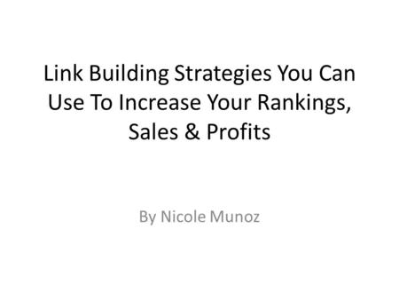 Link Building Strategies You Can Use To Increase Your Rankings, Sales & Profits By Nicole Munoz.