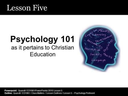 Lesson Five Psychology 101 as it pertains to Christian Education Powerpoint: Quandt / ED1061/PowerPoints/ 2010 Lesson 5 Outline: Quandt / ED1061 / Class.