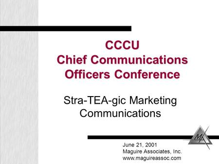 CCCU Chief Communications Officers Conference Stra-TEA-gic Marketing Communications June 21, 2001 Maguire Associates, Inc. www.maguireassoc.com.