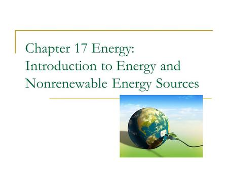 Chapter 17 Energy: Introduction to Energy and Nonrenewable Energy Sources.