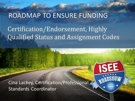 ROADMAP TO ENSURE FUNDING Certification/Endorsement, Highly Qualified Status and Assignment Codes Cina Lackey, Certification/Professional Standards Coordinator.