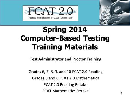 Spring 2014 Computer-Based Testing Training Materials Test Administrator and Proctor Training Grades 6, 7, 8, 9, and 10 FCAT 2.0 Reading Grades 5 and 6.