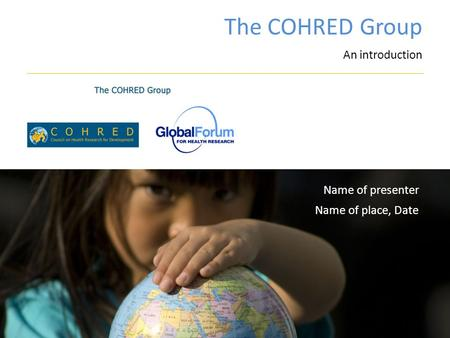 The COHRED Group An introduction Name of place, Date Name of presenter.
