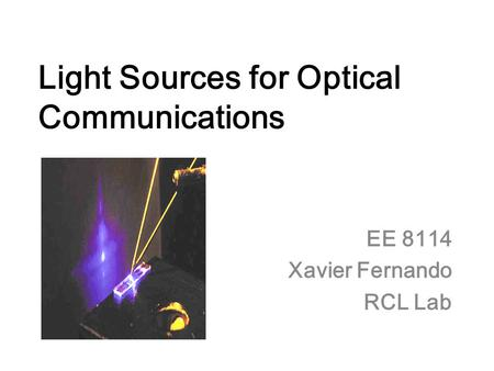 Light Sources for Optical Communications EE 8114 Xavier Fernando RCL Lab.