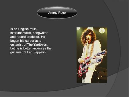 Jimmy Page Is an English multi- instrumentalist, songwriter, and record producer. He began his career as a guitarrist of The Yardbirds, but he is better.