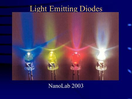 Light Emitting Diodes NanoLab 2003. Outline Motivation/Applications: Why LED's? Background Fabrication Testing Conclusions.