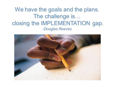 We have the goals and the plans. The challenge is… closing the IMPLEMENTATION gap. -Douglas Reeves.