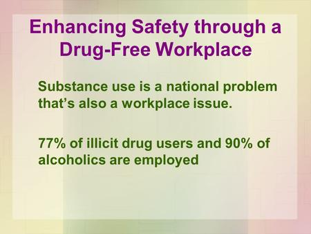 Substance use is a national problem that's also a workplace issue. 77% of illicit drug users and 90% of alcoholics are employed Enhancing Safety through.