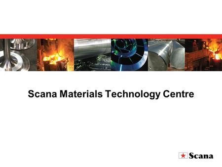 Scana Materials Technology Centre. Established January 2007 as an independent company Based on the former laboratory of Scana Steel Stavanger Located.