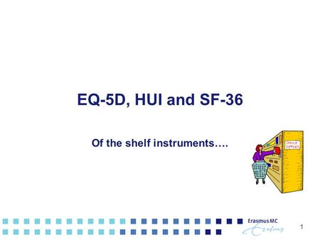 1 EQ-5D, HUI and SF-36 Of the shelf instruments…..