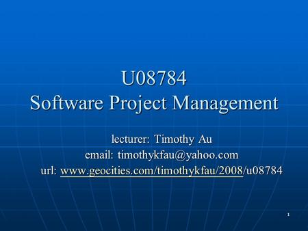 1 U08784 Software Project Management lecturer: Timothy Au   url: