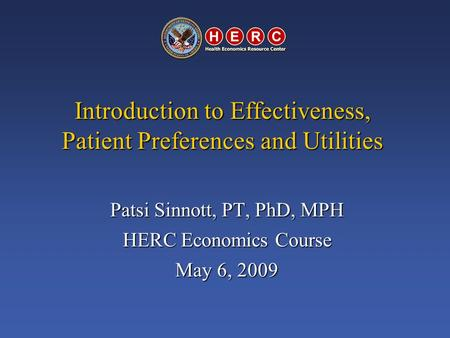 Introduction to Effectiveness, Patient Preferences and Utilities Patsi Sinnott, PT, PhD, MPH HERC Economics Course May 6, 2009.
