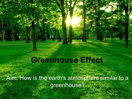 Greenhouse Effect Aim: How is the earth's atmosphere similar to a greenhouse?