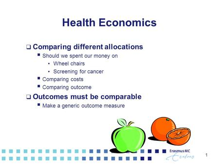 1 Health Economics  Comparing different allocations  Should we spent our money on Wheel chairs Screening for cancer  Comparing costs  Comparing outcome.