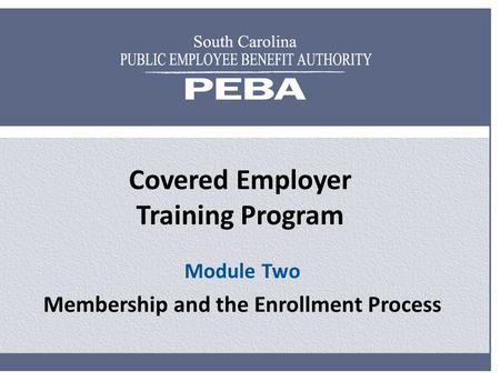 Covered Employer Training Program Module Two Membership and the Enrollment Process.