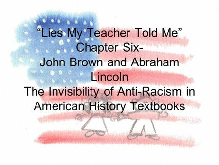 """Lies My Teacher Told Me"" Chapter Six- John Brown and Abraham Lincoln The Invisibility of Anti-Racism in American History Textbooks."