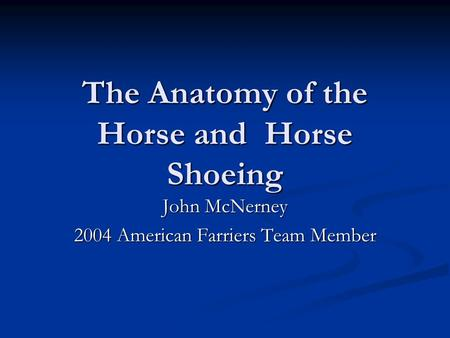 The Anatomy of the Horse and Horse Shoeing John McNerney 2004 American Farriers Team Member.