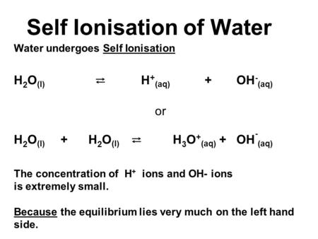 Self Ionisation of Water Water undergoes Self Ionisation H 2 O (l) ⇄ H + (aq) +OH - (aq) or H 2 O (l) + H 2 O (l) ⇄ H 3 O + (aq) +OH - (aq) The concentration.