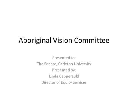Aboriginal Vision Committee Presented to: The Senate, Carleton University Presented by: Linda Capperauld Director of Equity Services.