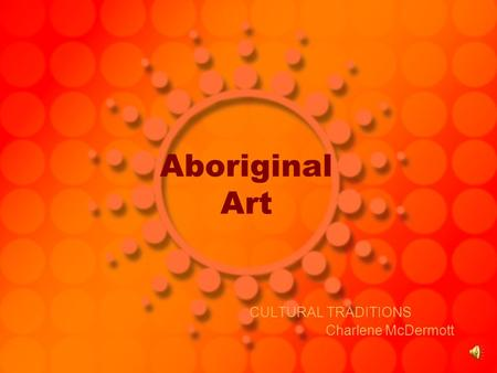 Aboriginal Art CULTURAL TRADITIONS Charlene McDermott.