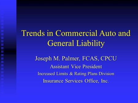 Trends in Commercial Auto and General Liability Joseph M. Palmer, FCAS, CPCU Assistant Vice President Increased Limits & Rating Plans Division Insurance.