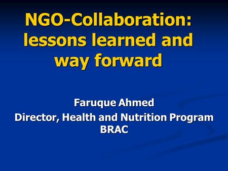 NGO-Collaboration: lessons learned and way forward Faruque Ahmed Director, Health and Nutrition Program BRAC.