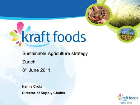 1 Sustainable Agriculture strategy Zurich 8 th June 2011 Neil la Croix Director of Supply Chains.