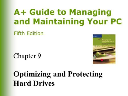 A+ Guide to Managing and Maintaining Your PC Fifth Edition Chapter 9 Optimizing and Protecting Hard Drives.