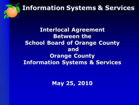 Interlocal Agreement Between the School Board of Orange County and Orange County Information Systems & Services May 25, 2010 Information Systems & Services.