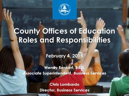 County Offices of Education Roles and Responsibilities February 4, 2015 Wendy Benkert, Ed.D. Associate Superintendent, Business Services Chris Lombardo.