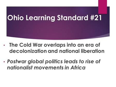 Ohio Learning Standard #21 The Cold War overlaps into an era of decolonization and national liberation Postwar global politics leads to rise of nationalist.