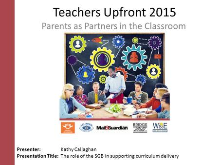 Teachers Upfront 2015 Parents as Partners in the Classroom Presenter: Kathy Callaghan Presentation Title: The role of the SGB in supporting curriculum.