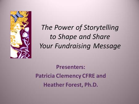 The Power of Storytelling to Shape and Share Your Fundraising Message Presenters: Patricia Clemency CFRE and Heather Forest, Ph.D.
