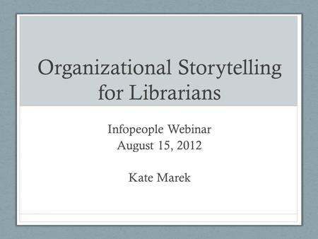 Organizational Storytelling for Librarians Infopeople Webinar August 15, 2012 Kate Marek.
